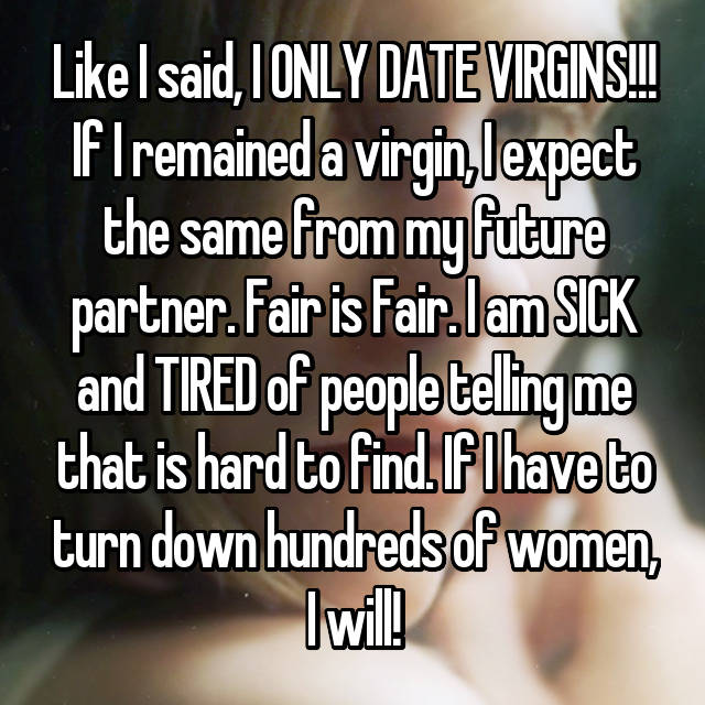 Like I said, I ONLY DATE VIRGINS!!! If I remained a virgin, I expect the same from my future partner. Fair is Fair. I am SICK and TIRED of people telling me that is hard to find. If I have to turn down hundreds of women, I will!