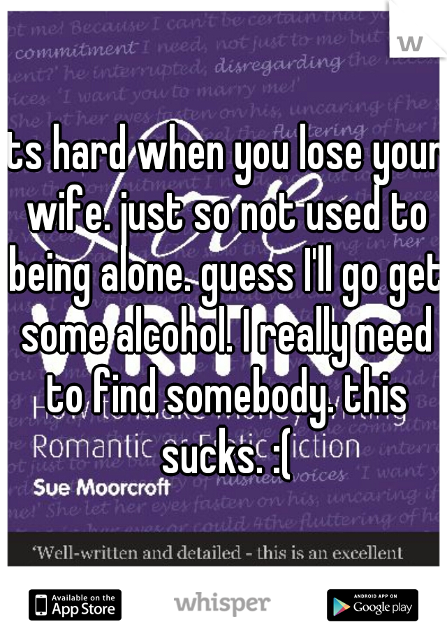 its hard when you lose your wife. just so not used to being alone. guess I'll go get some alcohol. I really need to find somebody. this sucks. :(