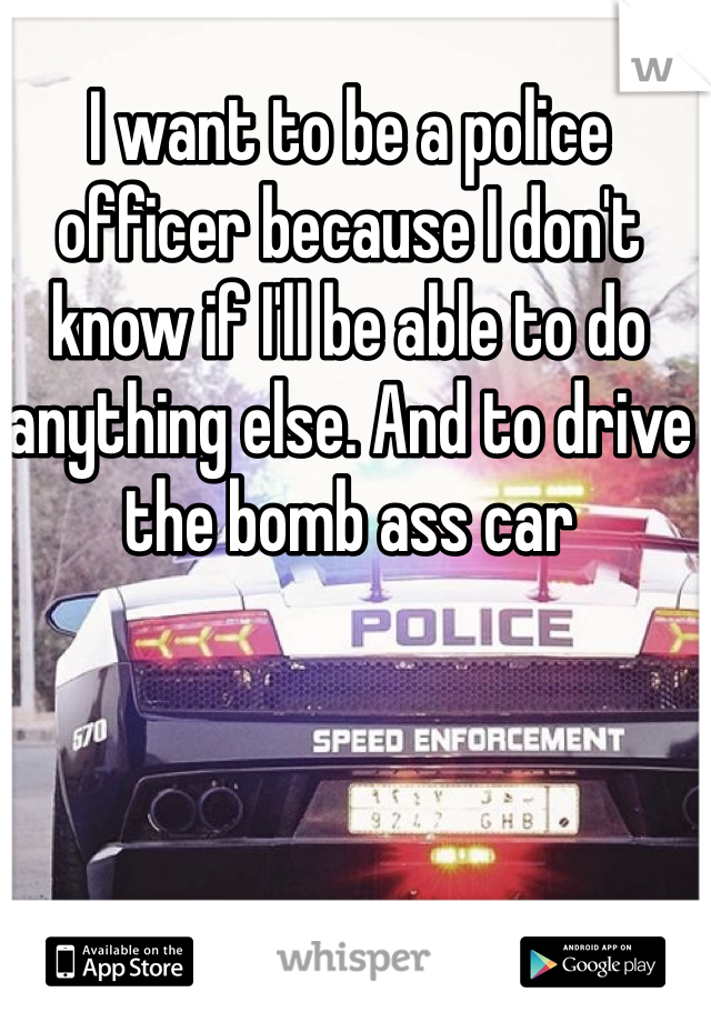 I want to be a police officer because I don't know if I'll be able to do anything else. And to drive the bomb ass car