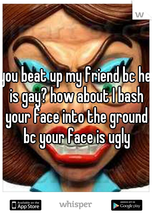 you beat up my friend bc he is gay? how about I bash your face into the ground bc your face is ugly