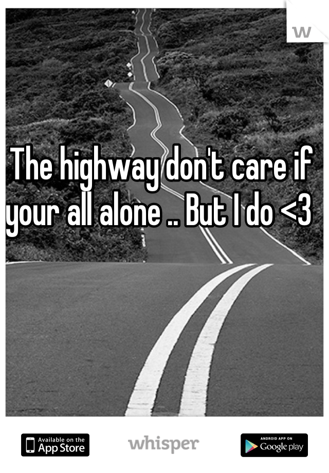 The highway don't care if your all alone .. But I do <3