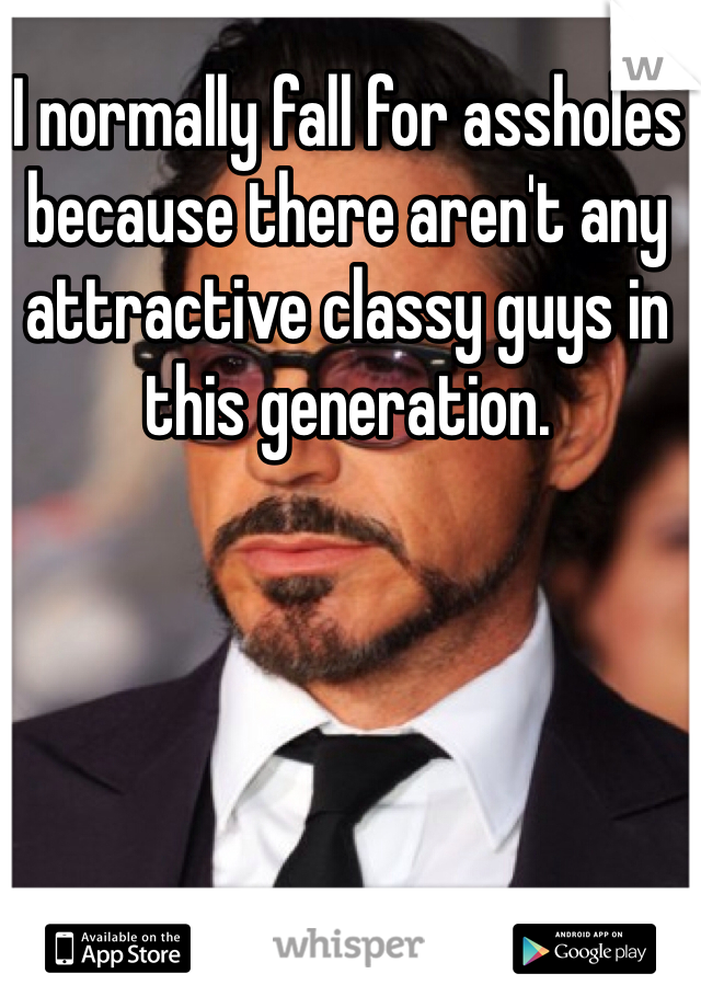 I normally fall for assholes because there aren't any attractive classy guys in this generation.