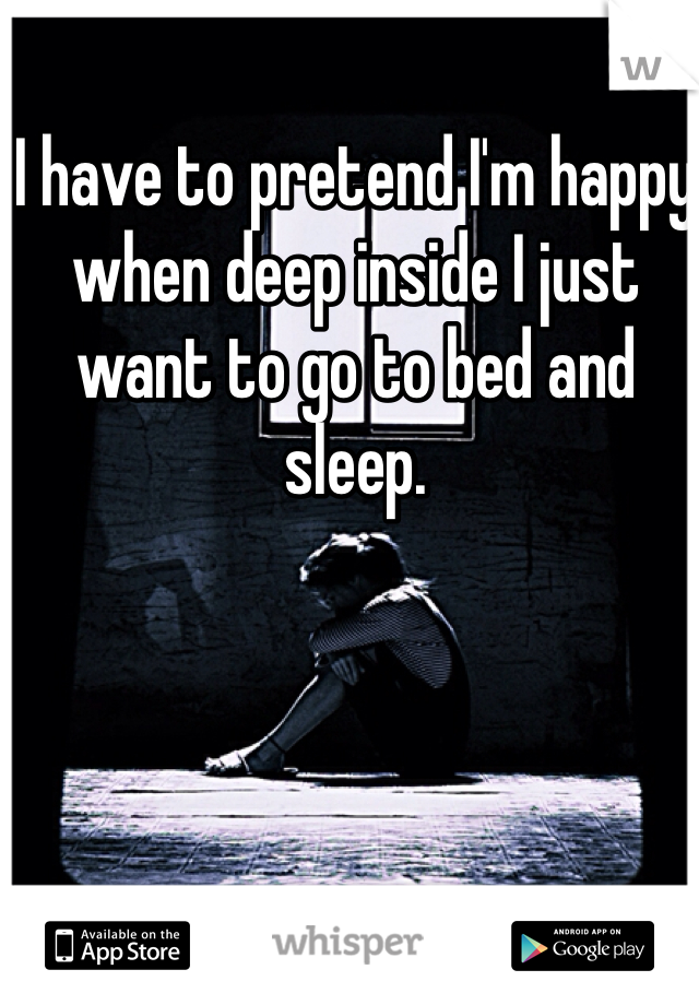 I have to pretend I'm happy when deep inside I just want to go to bed and sleep.