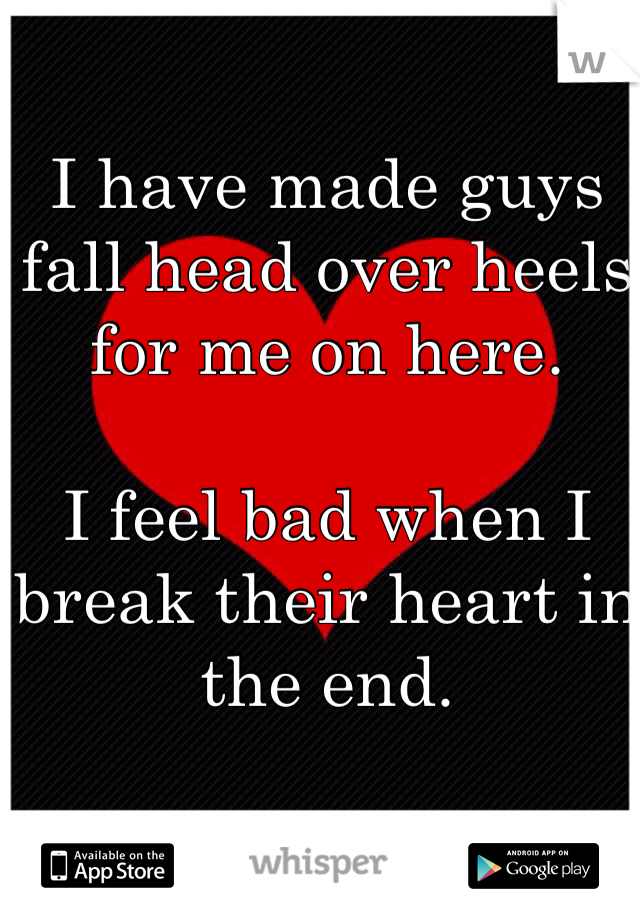 I have made guys fall head over heels for me on here.   I feel bad when I break their heart in the end.