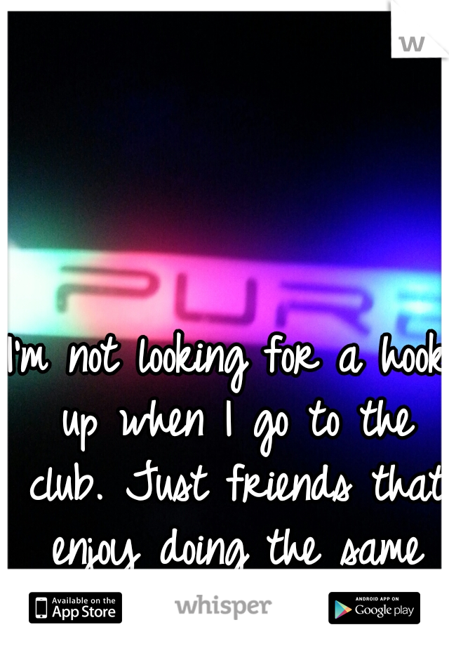 I'm not looking for a hook up when I go to the club. Just friends that enjoy doing the same thing I do.