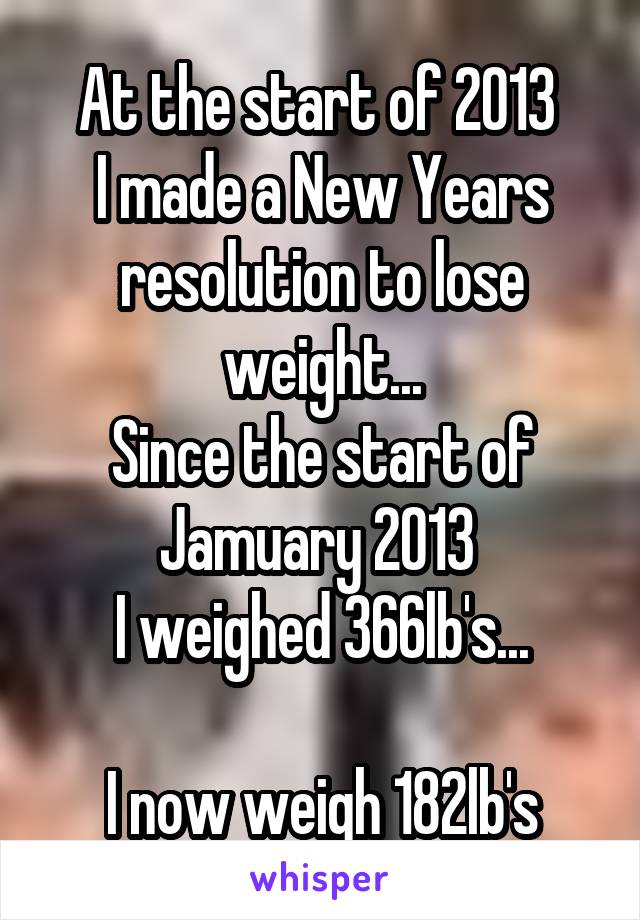 At the start of 2013  I made a New Years resolution to lose weight... Since the start of Jamuary 2013  I weighed 366lb's...  I now weigh 182lb's