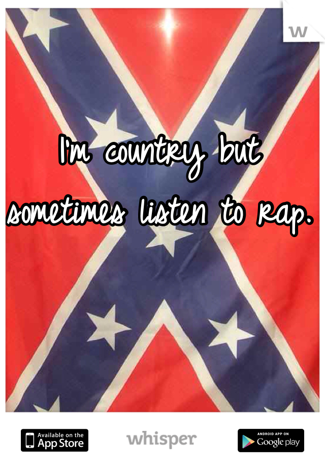I'm country but sometimes listen to rap.