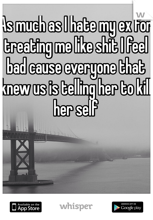 As much as I hate my ex for treating me like shit I feel bad cause everyone that knew us is telling her to kill her self