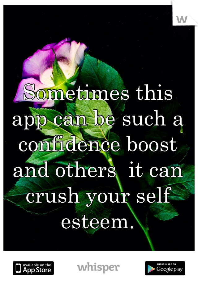 Sometimes this app can be such a confidence boost and others  it can crush your self esteem.
