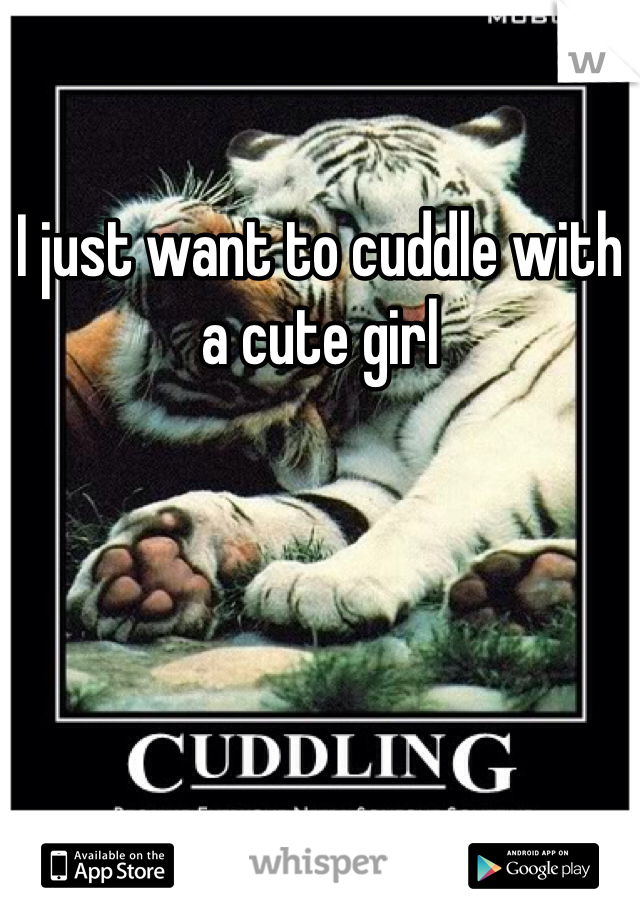 I just want to cuddle with a cute girl