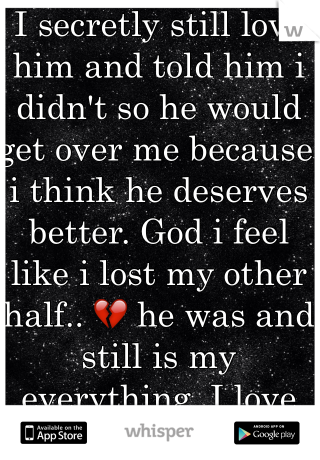I secretly still love him and told him i didn't so he would get over me because i think he deserves better. God i feel like i lost my other half.. 💔 he was and still is my everything. I love you Isaac.