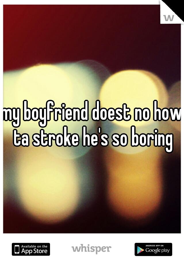 my boyfriend doest no how ta stroke he's so boring