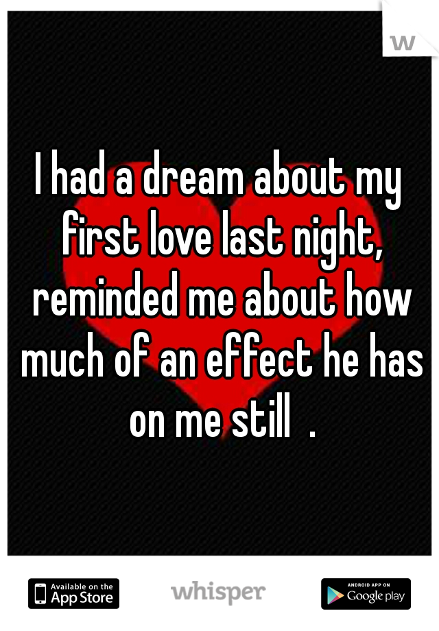 I had a dream about my first love last night, reminded me about how much of an effect he has on me still  .