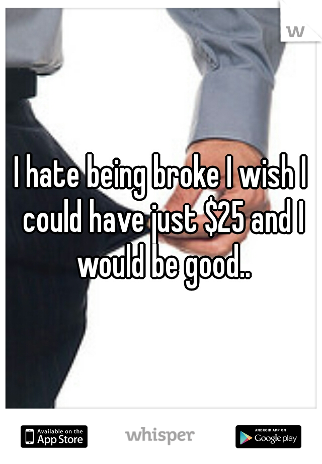 I hate being broke I wish I could have just $25 and I would be good..