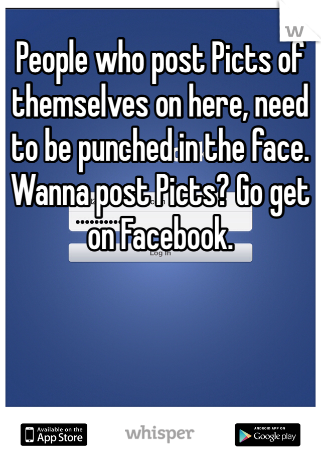 People who post Picts of themselves on here, need to be punched in the face. Wanna post Picts? Go get on Facebook.