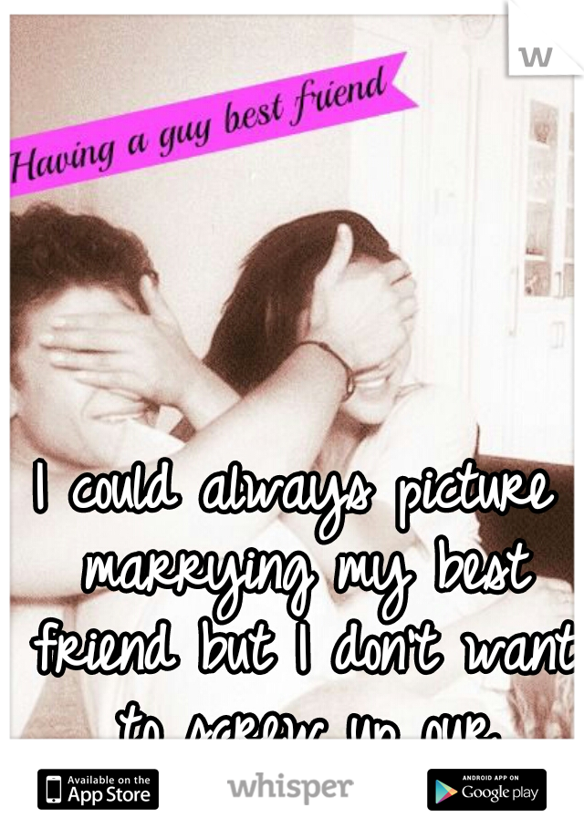 I could always picture marrying my best friend but I don't want to screw up our friendship.