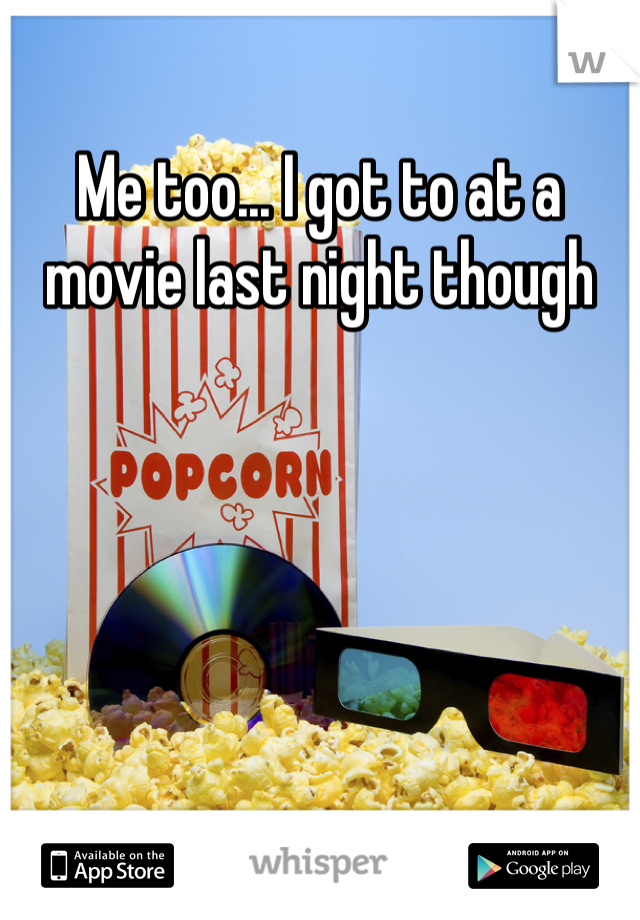 Me too... I got to at a movie last night though