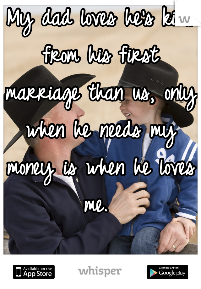My dad loves he's kids from his first marriage than us, only when he needs my money is when he loves me.