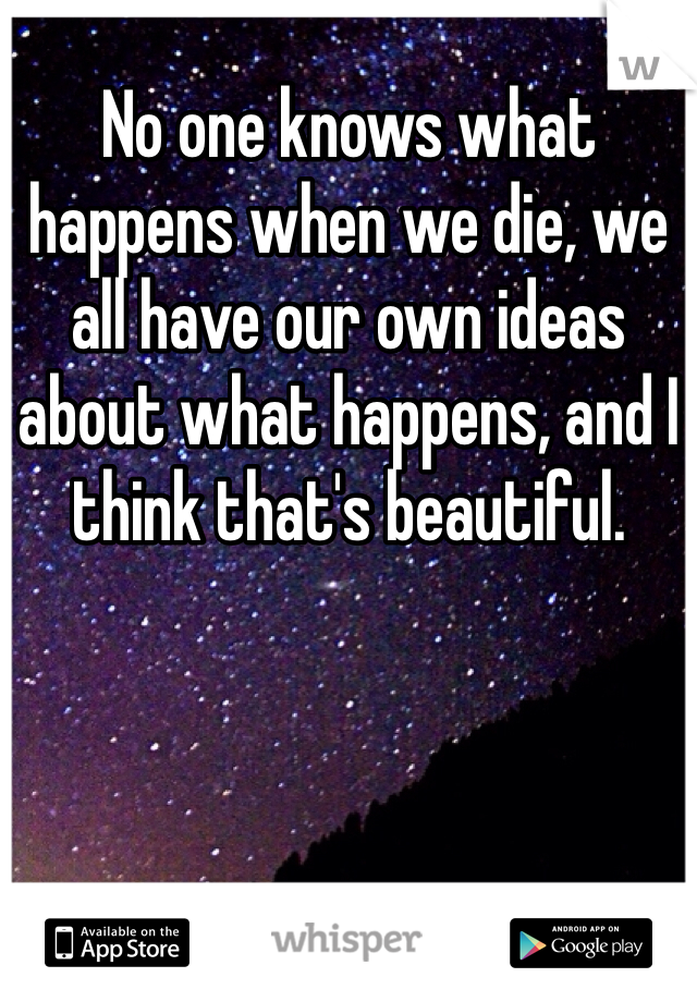 No one knows what happens when we die, we all have our own ideas about what happens, and I think that's beautiful.