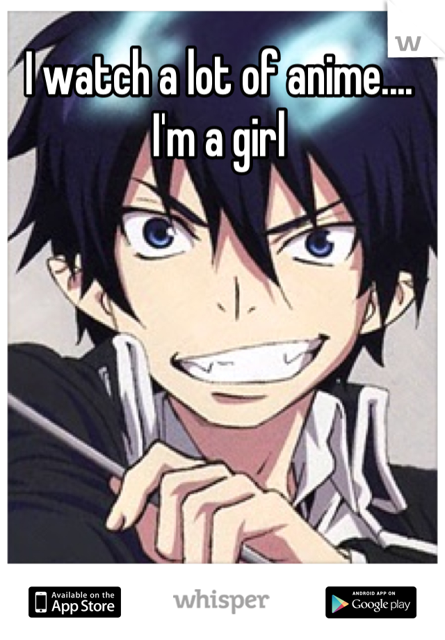 I watch a lot of anime.... I'm a girl