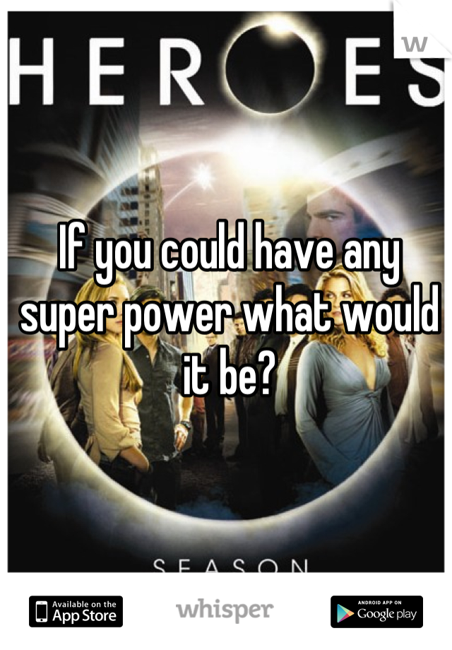If you could have any super power what would it be?