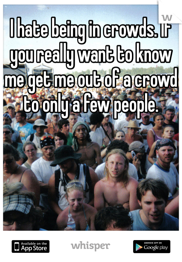 I hate being in crowds. If you really want to know me get me out of a crowd to only a few people.