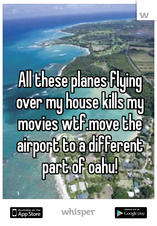 All these planes flying over my house kills my movies wtf.move the airport to a different part of oahu!