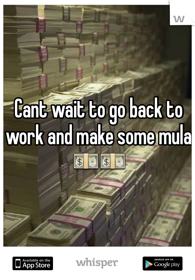 Cant wait to go back to work and make some mula💵💵