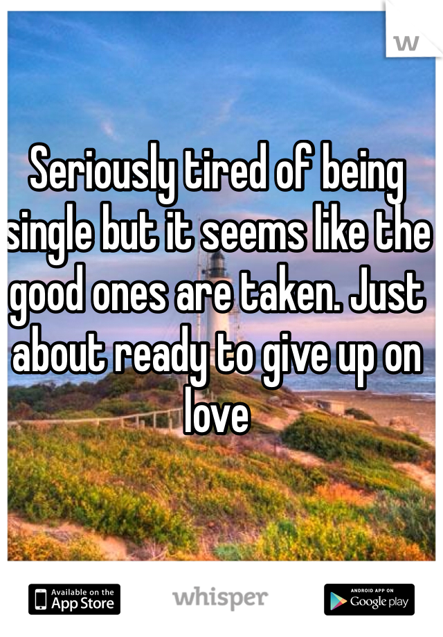 Seriously tired of being single but it seems like the good ones are taken. Just about ready to give up on love