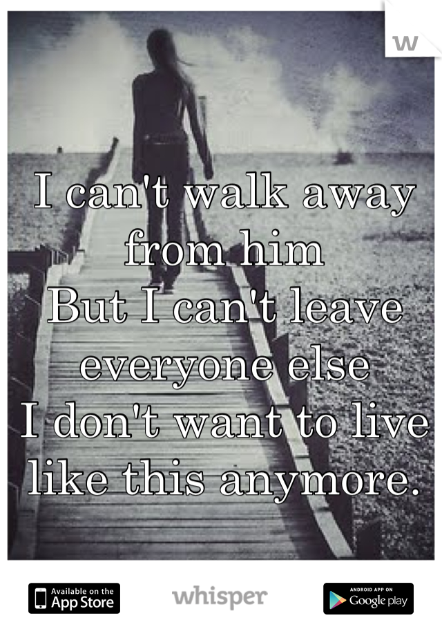 I can't walk away from him But I can't leave everyone else I don't want to live like this anymore.