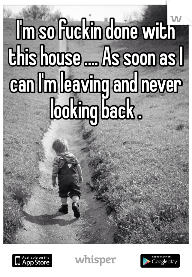 I'm so fuckin done with this house .... As soon as I can I'm leaving and never looking back .