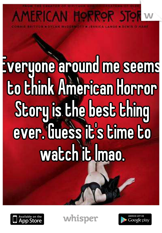 Everyone around me seems to think American Horror Story is the best thing ever. Guess it's time to watch it lmao.