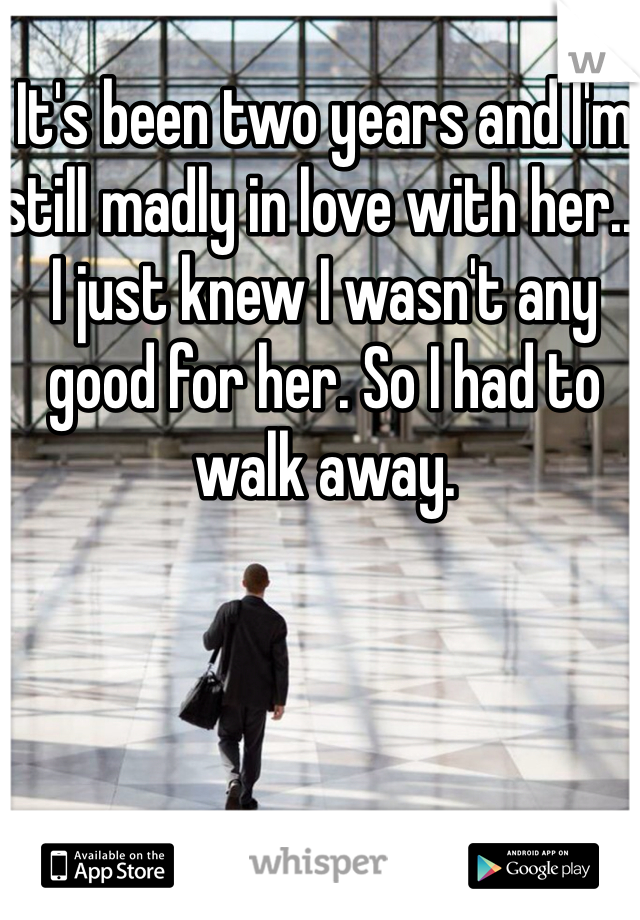 It's been two years and I'm still madly in love with her... I just knew I wasn't any good for her. So I had to walk away.