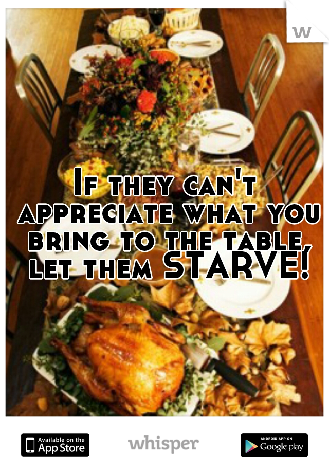 If they can't appreciate what you bring to the table, let them STARVE!