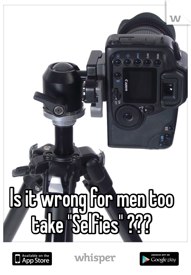 "Is it wrong for men too take ""Selfies"" ???"