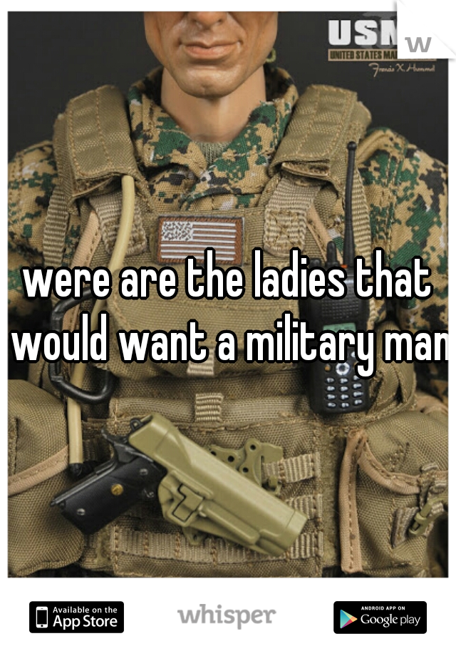 were are the ladies that would want a military man?