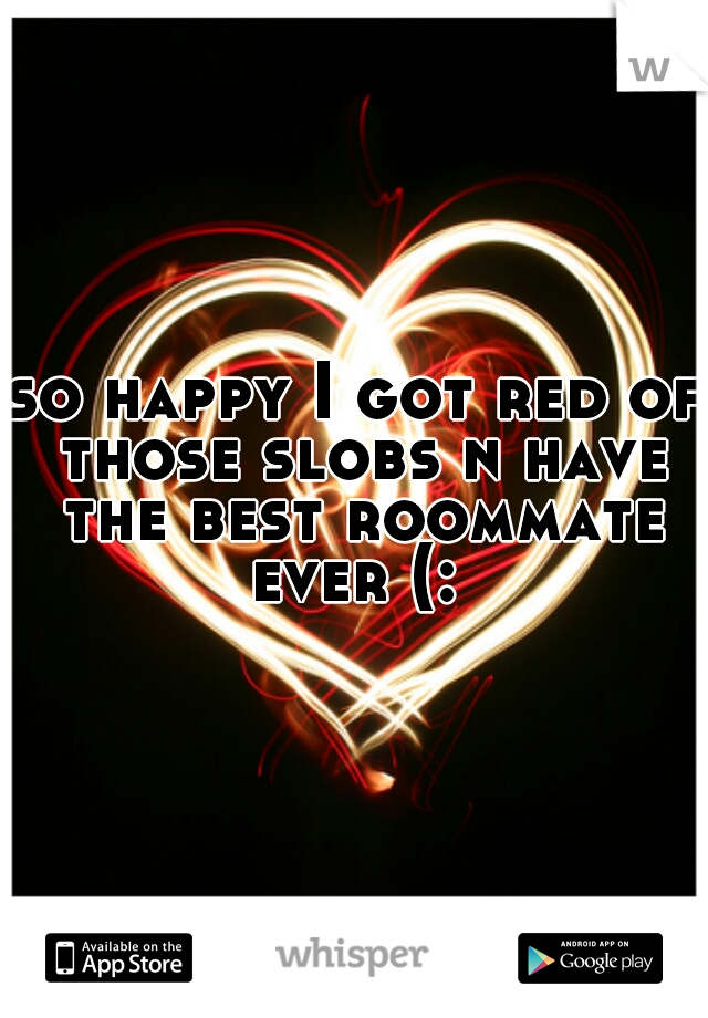 so happy I got red of those slobs n have the best roommate ever (: