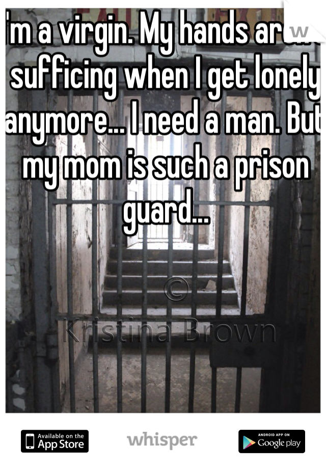 I'm a virgin. My hands aren't sufficing when I get lonely anymore... I need a man. But my mom is such a prison guard...