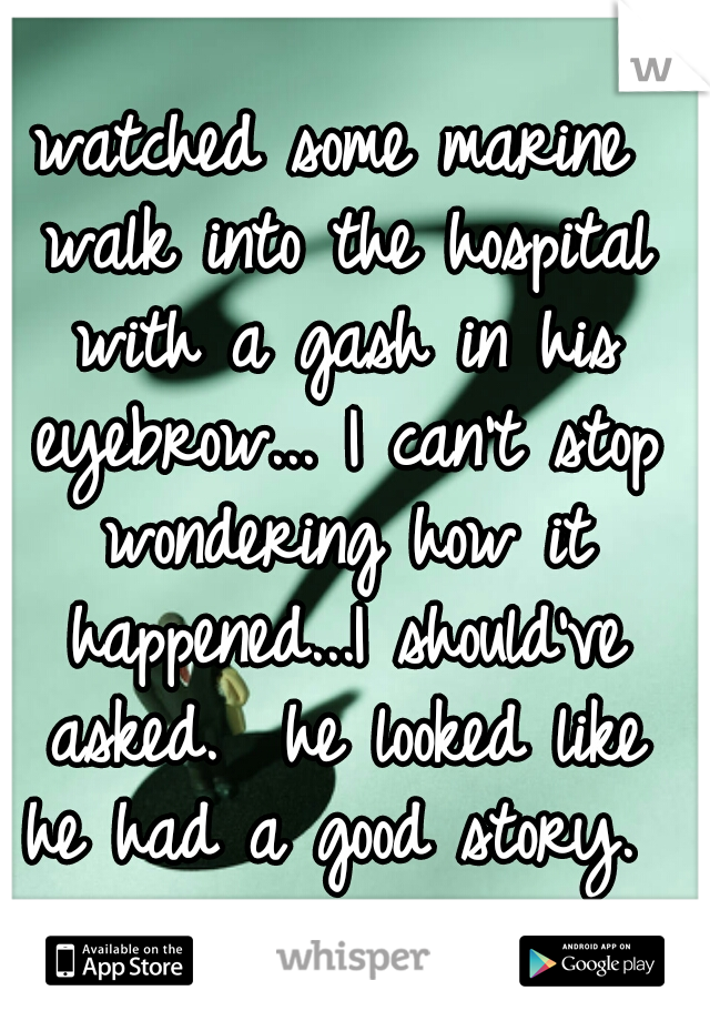 watched some marine walk into the hospital with a gash in his eyebrow... I can't stop wondering how it happened...I should've asked.  he looked like he had a good story.