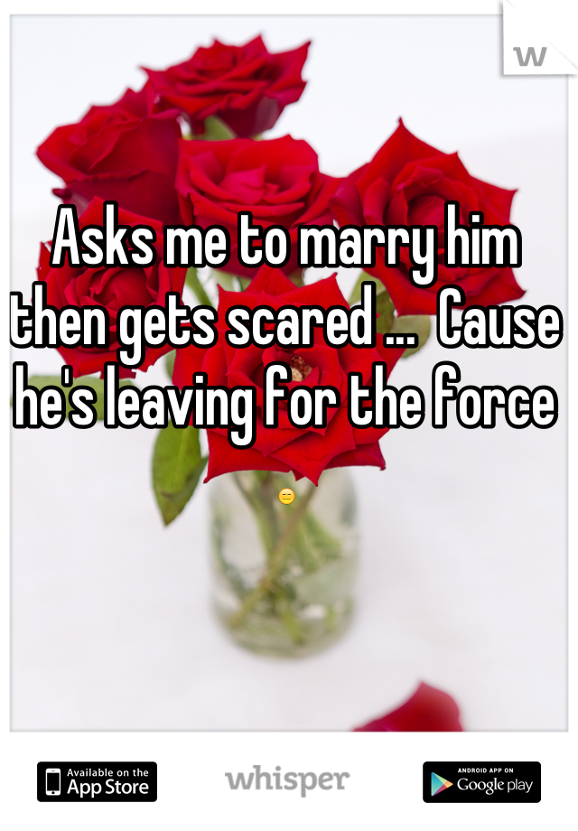 Asks me to marry him then gets scared ...  Cause he's leaving for the force 😑
