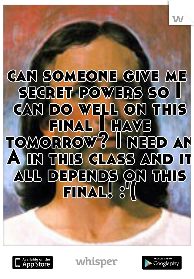 can someone give me secret powers so I can do well on this final I have tomorrow? I need an A in this class and it all depends on this final! :'(