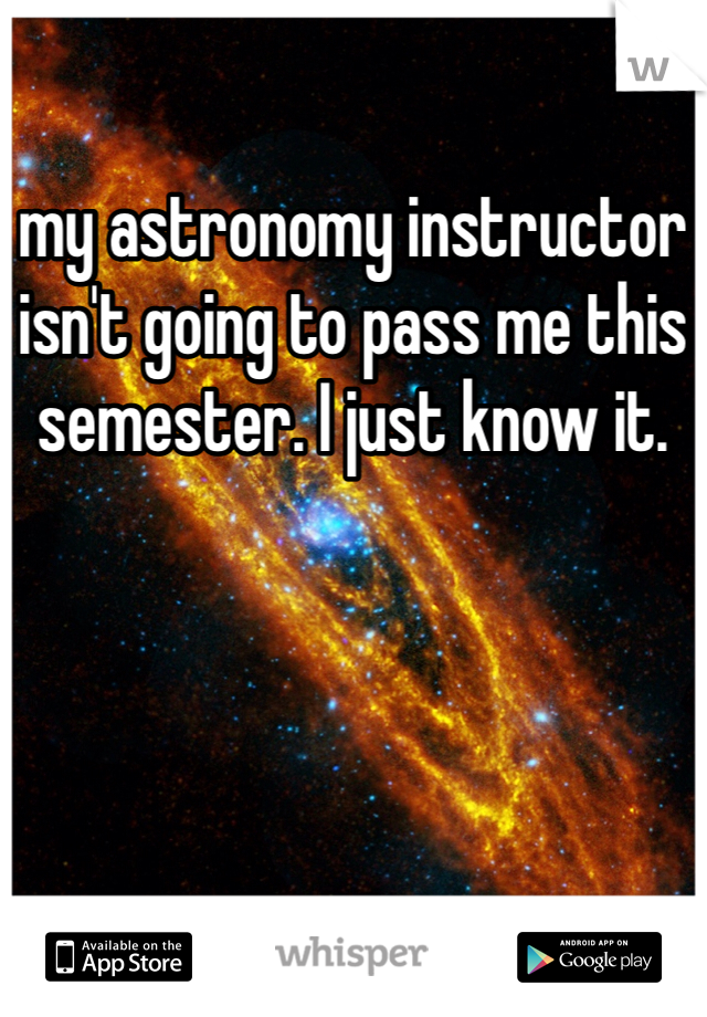 my astronomy instructor isn't going to pass me this semester. I just know it.