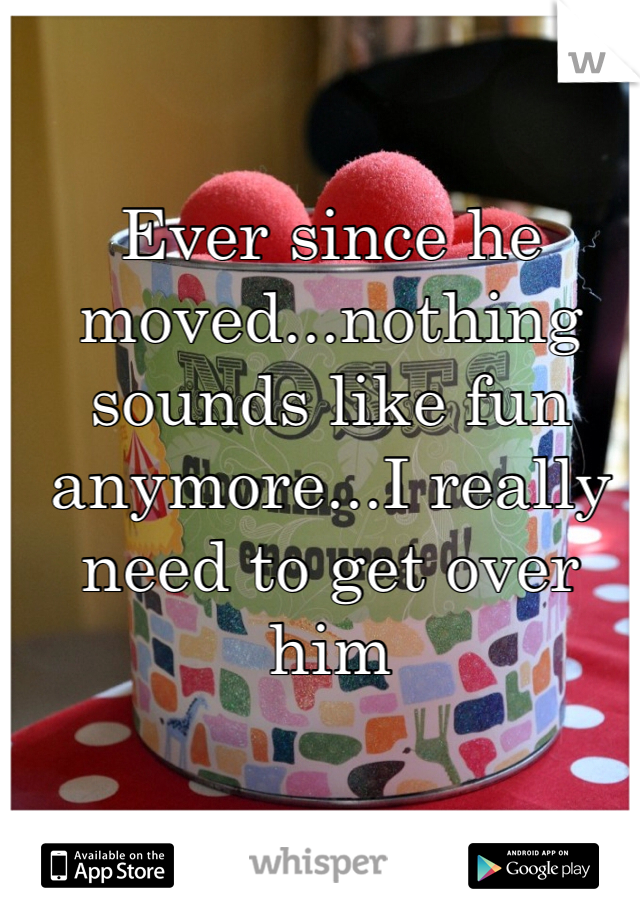 Ever since he moved...nothing sounds like fun anymore...I really need to get over him