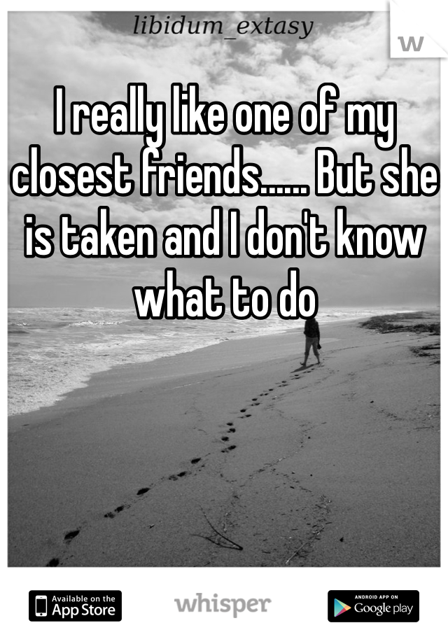 I really like one of my closest friends...... But she is taken and I don't know what to do