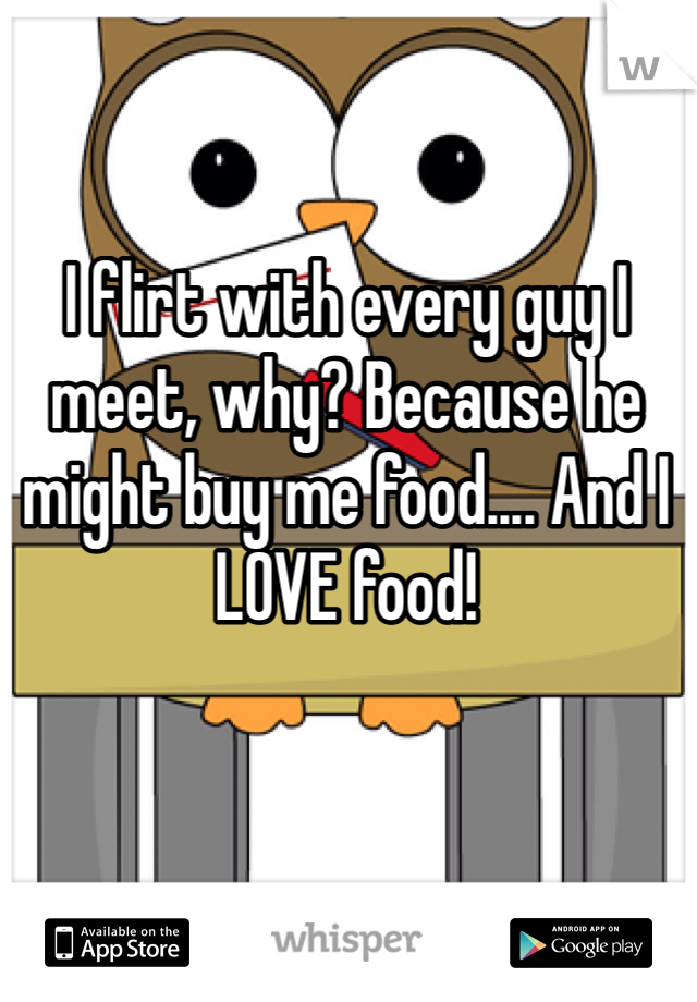 I flirt with every guy I meet, why? Because he might buy me food.... And I LOVE food!