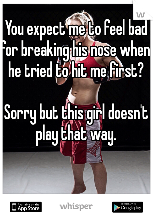 You expect me to feel bad for breaking his nose when he tried to hit me first?   Sorry but this girl doesn't play that way.