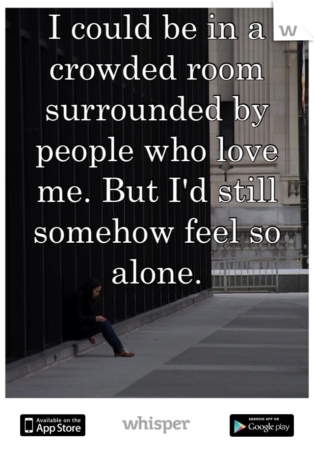 I could be in a crowded room surrounded by people who love me. But I'd still somehow feel so alone.