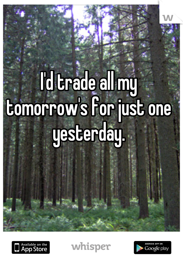 I'd trade all my tomorrow's for just one yesterday.