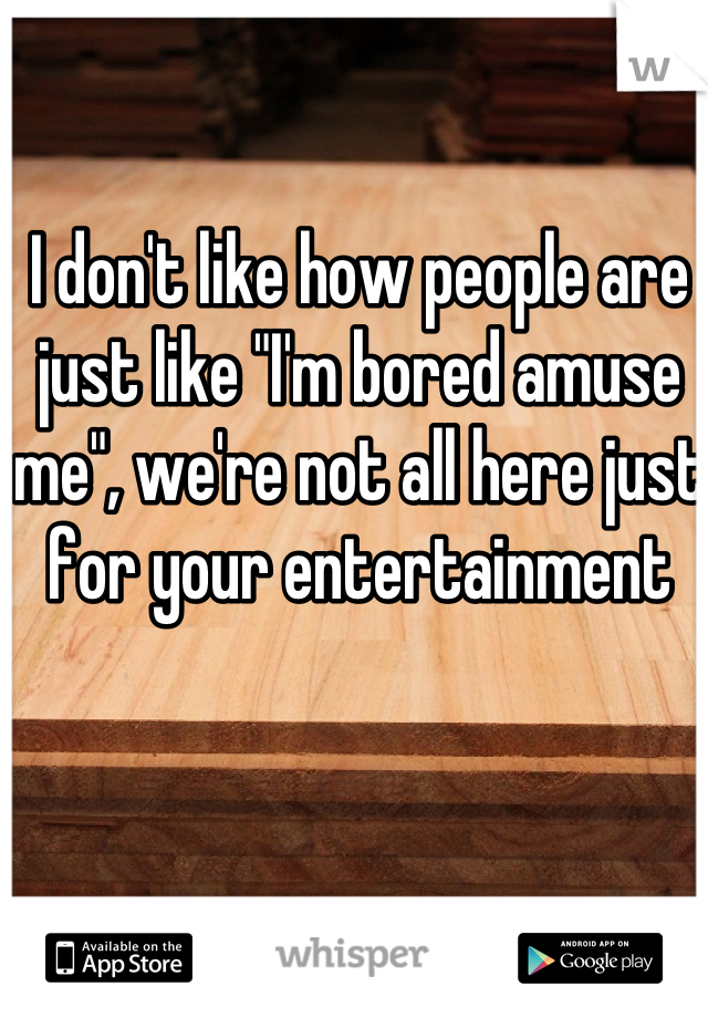 "I don't like how people are just like ""I'm bored amuse me"", we're not all here just for your entertainment"