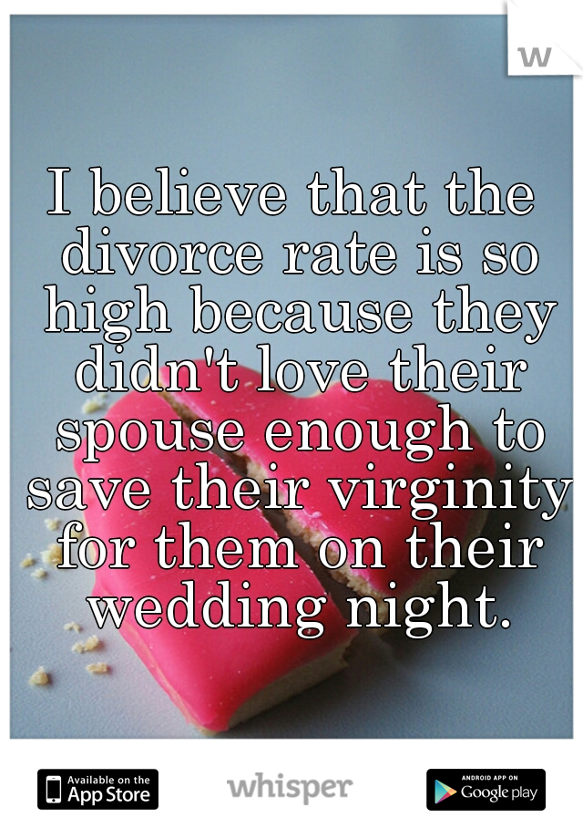 I believe that the divorce rate is so high because they didn't love their spouse enough to save their virginity for them on their wedding night.